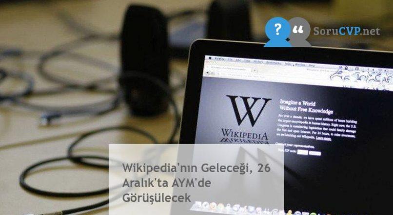 Wikipedia'nın Geleceği, 26 Aralık'ta AYM'de Görüşülecek