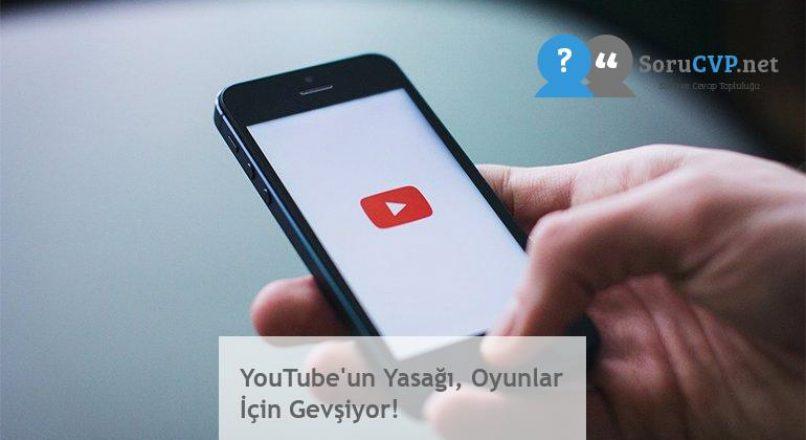YouTube'un Yasağı, Oyunlar İçin Gevşiyor!