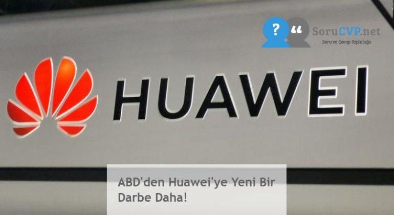 ABD'den Huawei'ye Yeni Bir Darbe Daha!