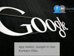App Maker, Google'ın Son Kurbanı Oldu