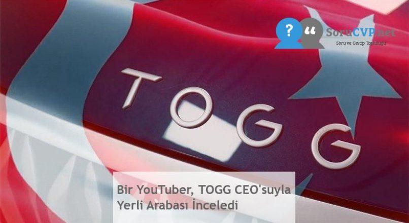 Bir YouTuber, TOGG CEO'suyla Yerli Arabası İnceledi
