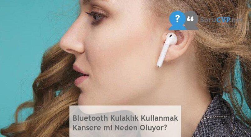 Bluetooth Kulaklık Kullanmak Kansere Neden Olur mu?