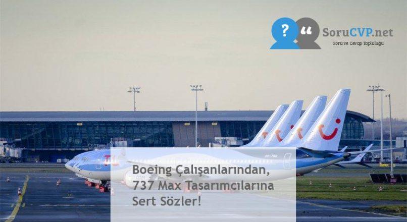Boeing Çalışanlarından, 737 Max Tasarımcılarına Sert Sözler!