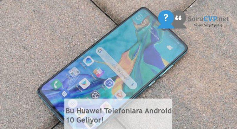 Bu Huawei Telefonlara Android 10 Geliyor!