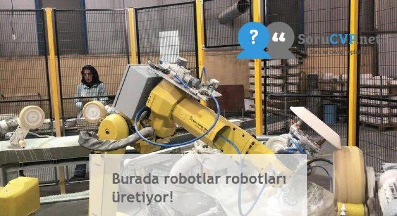 Burada robotlar robotları üretiyor!