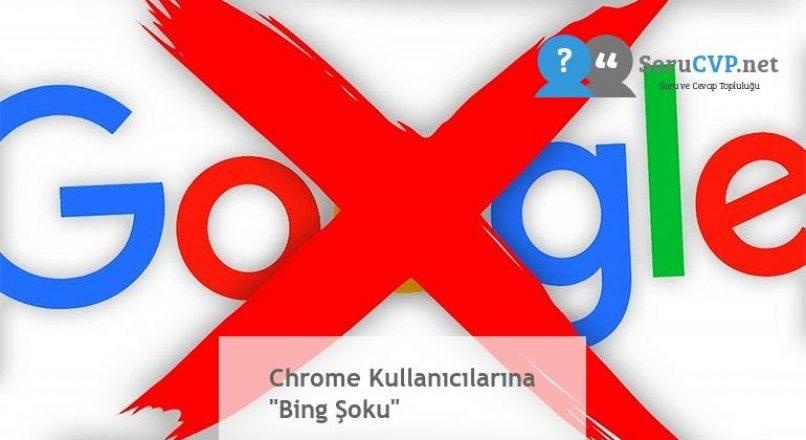 """Chrome Kullanıcılarına """"Bing Şoku"""""""