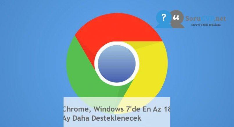 Chrome, Windows 7'de En Az 18 Ay Daha Desteklenecek