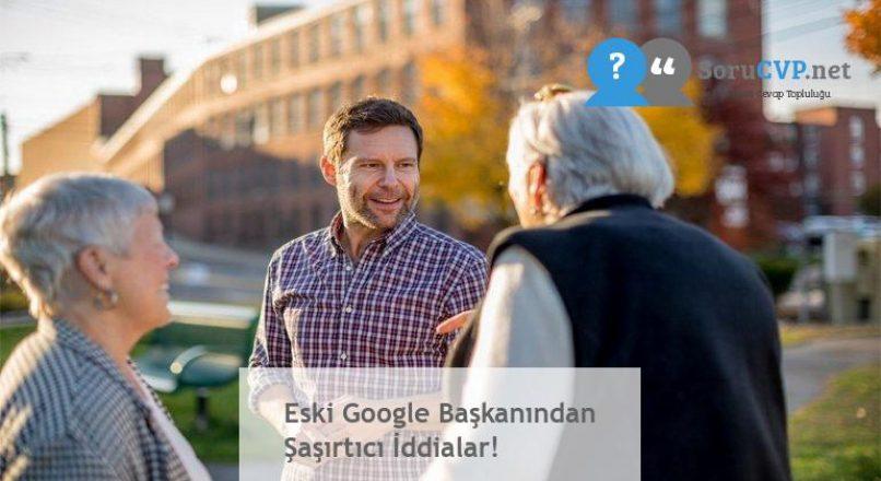 Eski Google Başkanından Şaşırtıcı İddialar!