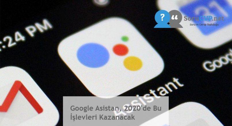 Google Asistan, 2020'de Bu İşlevleri Kazanacak