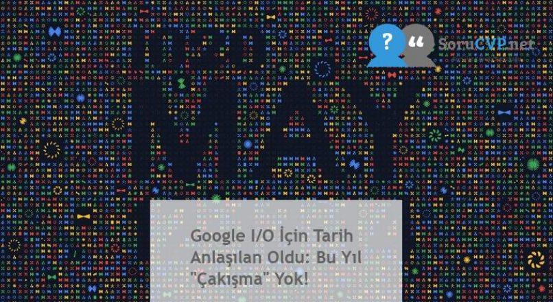 """Google I/O İçin Tarih Anlaşılan Oldu: Bu Yıl """"Çakışma"""" Yok!"""