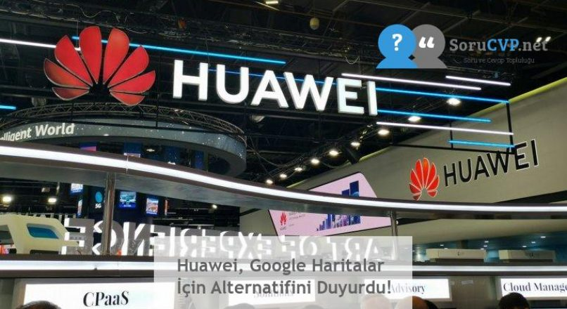 Huawei, Google Haritalar İçin Alternatifini Duyurdu!