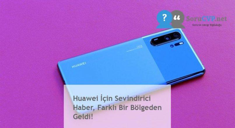 Huawei İçin Sevindirici Haber, Farklı Bir Bölgeden Geldi!
