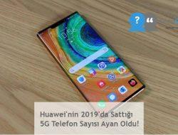 Huawei'nin 2019'da Sattığı 5G Telefon Sayısı Ayan Oldu!