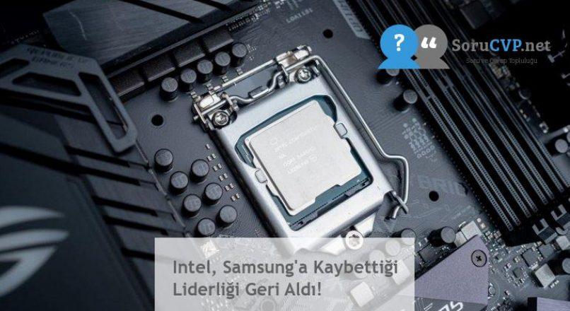 Intel, Samsung'a Kaybettiği Liderliği Geri Aldı!