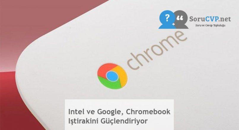 Intel ve Google, Chromebook Iştirakini Güçlendiriyor