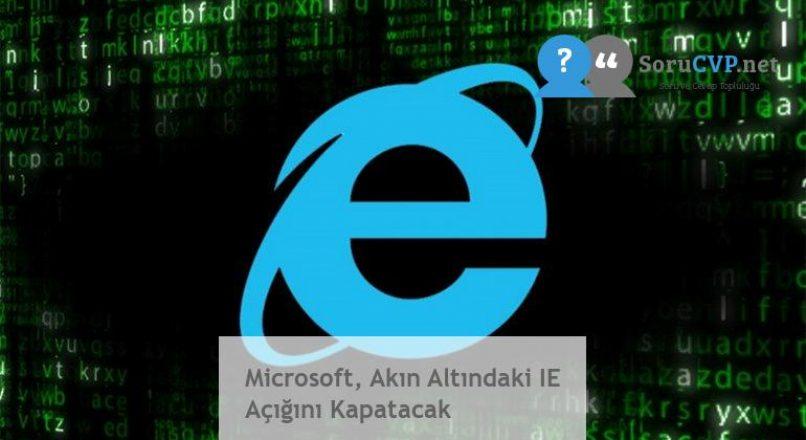 Microsoft, Akın Altındaki IE Açığını Kapatacak