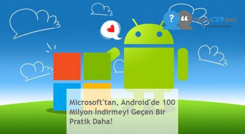 Microsoft'tan, Android'de 100 Milyon İndirmeyi Geçen Bir Pratik Daha!