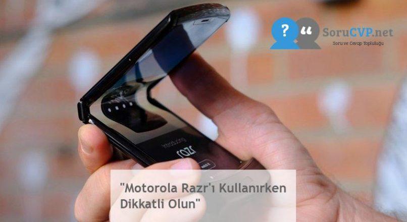 """""""Motorola Razr'ı Kullanırken Dikkatli Olun"""""""