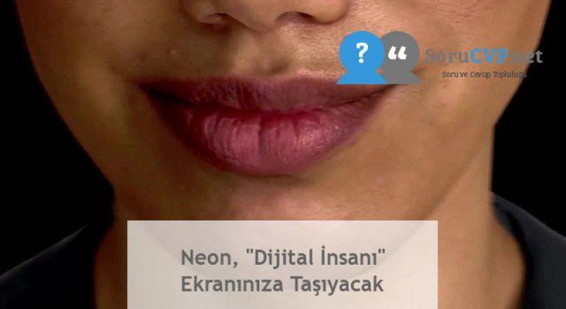 """Neon, """"Dijital İnsanı"""" Ekranınıza Taşıyacak"""