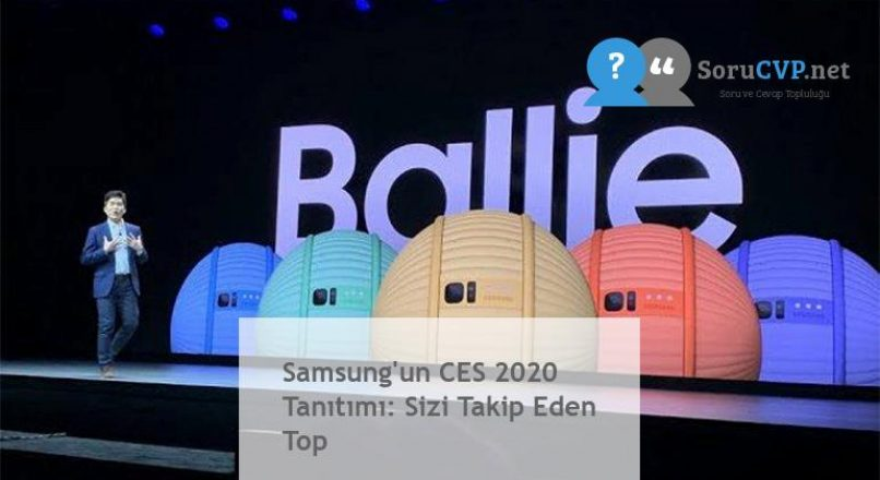 Samsung'un CES 2020 Tanıtımı: Sizi Takip Eden Top