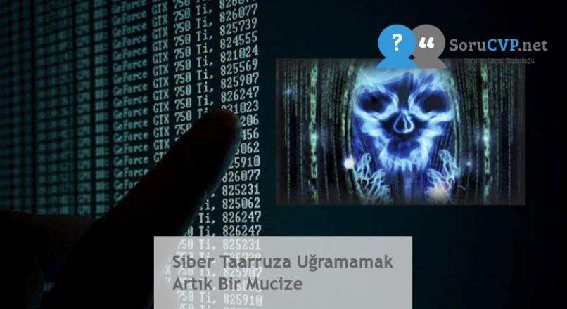 Siber Taarruza Uğramamak Artık Bir Mucize