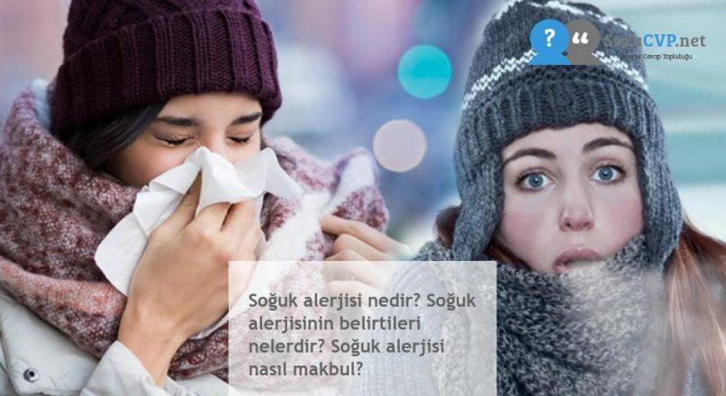 Soğuk alerjisi nedir? Soğuk alerjisinin belirtileri nelerdir? Soğuk alerjisi nasıl makbul?