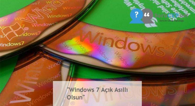 """""""Windows 7 Açık Asıllı Olsun"""""""