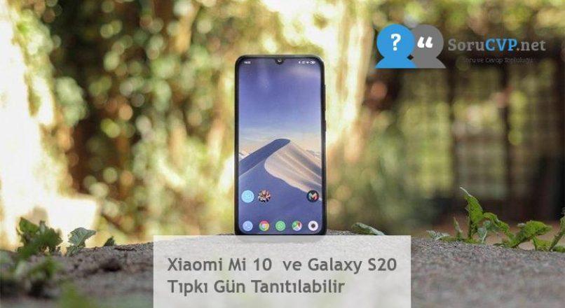 Xiaomi Mi 10  ve Galaxy S20 Tıpkı Gün Tanıtılabilir