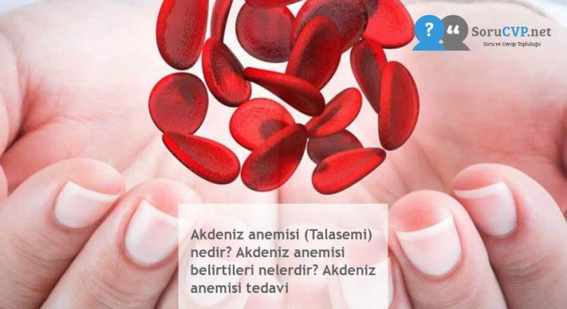 Akdeniz anemisi (Talasemi) nedir? Akdeniz anemisi belirtileri nelerdir? Akdeniz anemisi tedavi