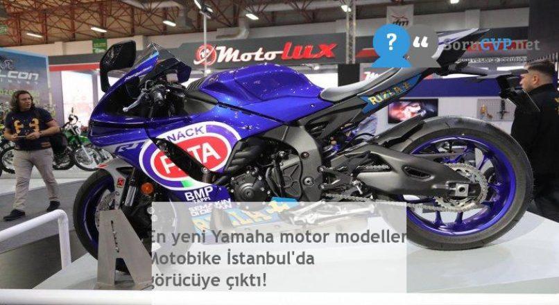 En yeni Yamaha motor modelleri Motobike İstanbul'da görücüye çıktı!