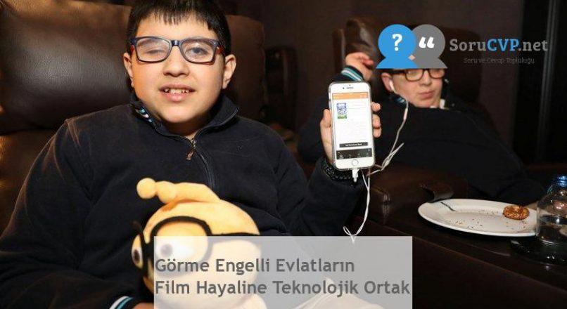 Görme Engelli Evlatların Film Hayaline Teknolojik Ortak