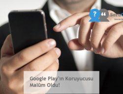 Google Play'ın Koruyucusu Malûm Oldu!