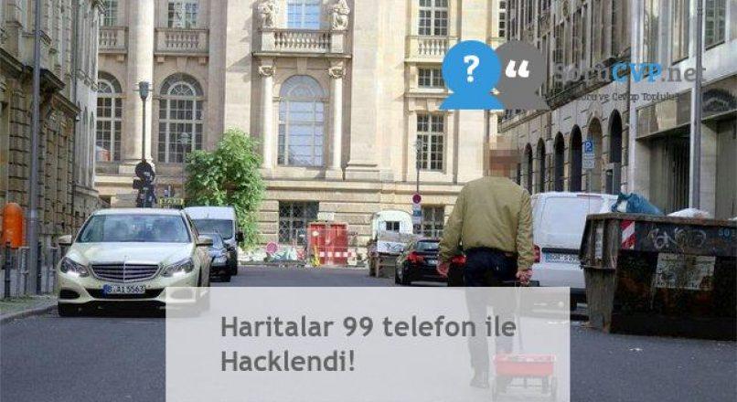Haritalar 99 telefon ile Hacklendi!