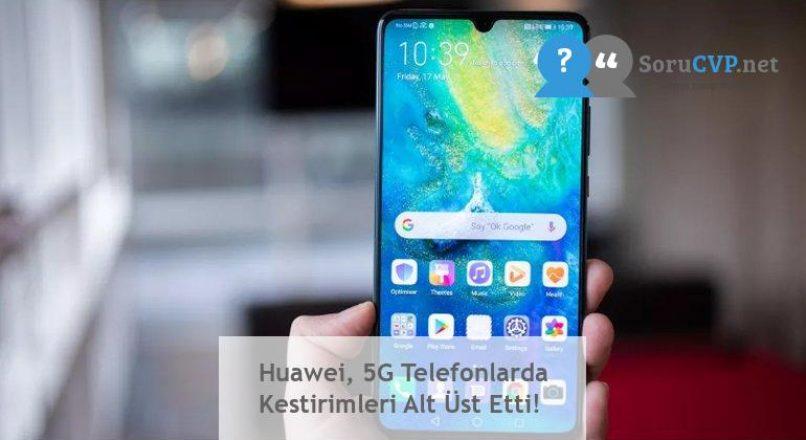 Huawei, 5G Telefonlarda Kestirimleri Alt Üst Etti!