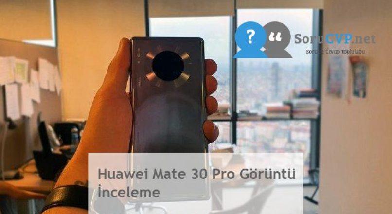 Huawei Mate 30 Pro Görüntü İnceleme