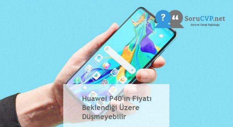 Huawei P40'ın Fiyatı Beklendiği Üzere Düşmeyebilir