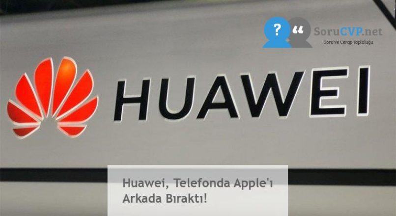 Huawei, Telefonda Apple'ı Arkada Bıraktı!