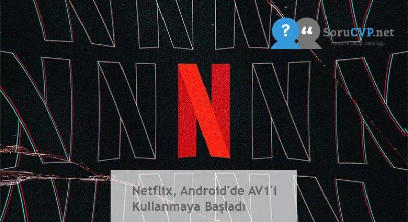 Netflix, Android'de AV1'i Kullanmaya Başladı