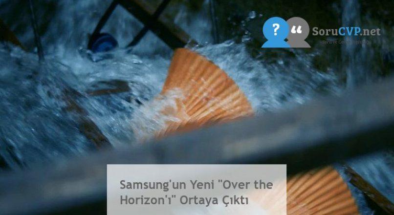 """Samsung'un Yeni """"Over the Horizon'ı"""" Ortaya Çıktı"""