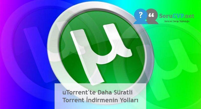 uTorrent'te Daha Süratli Torrent İndirmenin Yolları