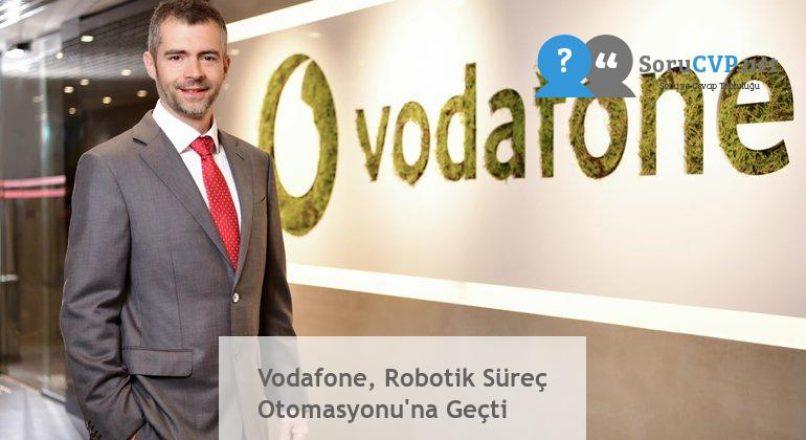 Vodafone, Robotik Süreç Otomasyonu'na Geçti
