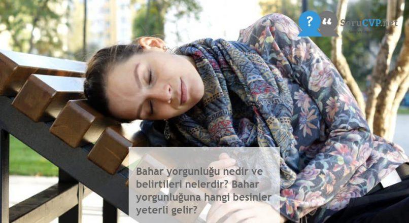 Bahar yorgunluğu nedir ve belirtileri nelerdir? Bahar yorgunluğuna hangi besinler yeterli gelir?