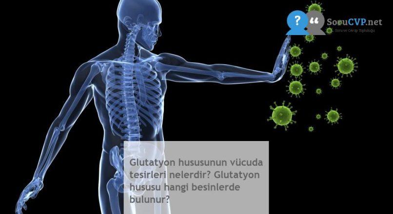 Glutatyon hususunun vücuda tesirleri nelerdir? Glutatyon hususu hangi besinlerde bulunur?