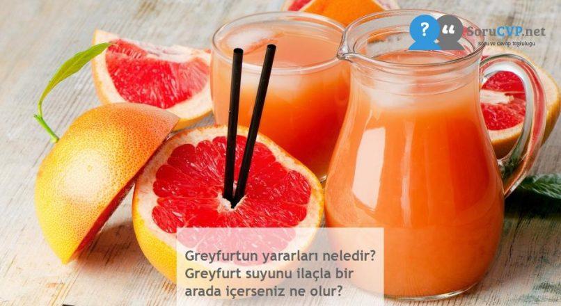 Greyfurtun yararları neledir? Greyfurt suyunu ilaçla bir arada içerseniz ne olur?