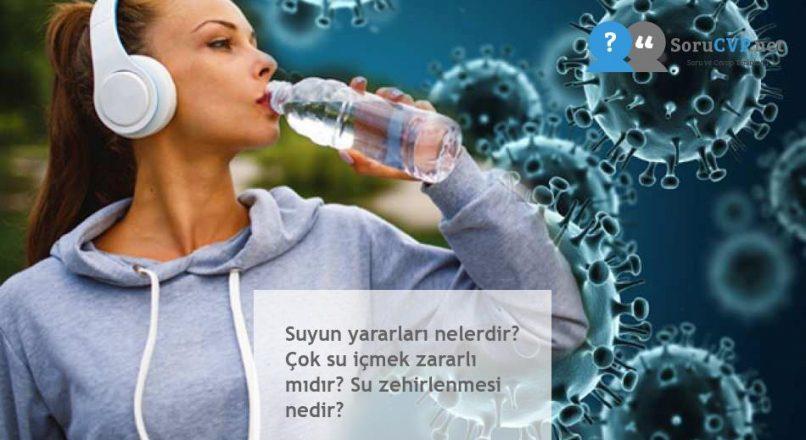 Suyun yararları nelerdir? Çok su içmek zararlı mıdır? Su zehirlenmesi nedir?