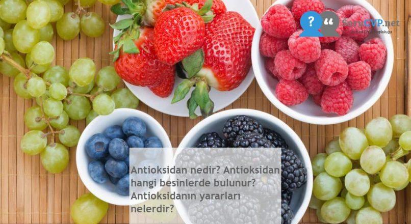 Antioksidan nedir? Antioksidan hangi besinlerde bulunur? Antioksidanın yararları nelerdir?