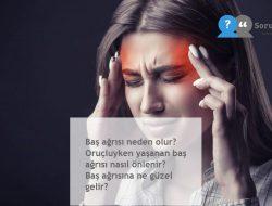 Baş ağrısı neden olur? Oruçluyken yaşanan baş ağrısı nasıl önlenir? Baş ağrısına ne güzel gelir?