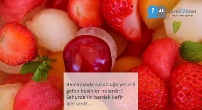 Ramazanda susuzluğa yeterli gelen besinler nelerdir? Sahurda iki bardak kefir içerseniz…