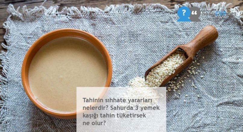 Tahinin sıhhate yararları nelerdir? Sahurda 3 yemek kaşığı tahin tüketirsek ne olur?