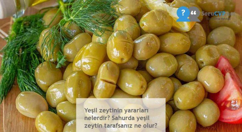 Yeşil zeytinin yararları nelerdir? Sahurda yeşil zeytin tarafsanız ne olur?